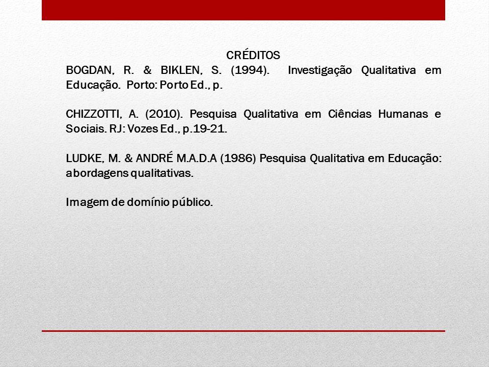 CRÉDITOS BOGDAN, R. & BIKLEN, S. (1994). Investigação Qualitativa em Educação. Porto: Porto Ed., p. CHIZZOTTI, A. (2010). Pesquisa Qualitativa em Ciên