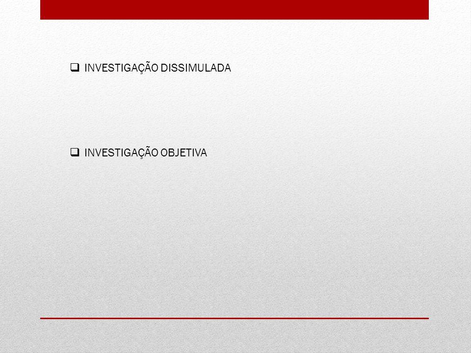 INVESTIGAÇÃO DISSIMULADA INVESTIGAÇÃO OBJETIVA