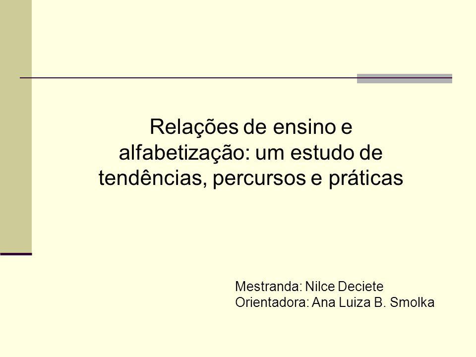 Relações de ensino e alfabetização: um estudo de tendências, percursos e práticas Mestranda: Nilce Deciete Orientadora: Ana Luiza B. Smolka
