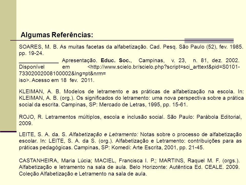 Algumas Referências: SOARES, M. B. As muitas facetas da alfabetização. Cad. Pesq. São Paulo (52), fev. 1985. pp. 19-24. _____________ Apresentação. Ed