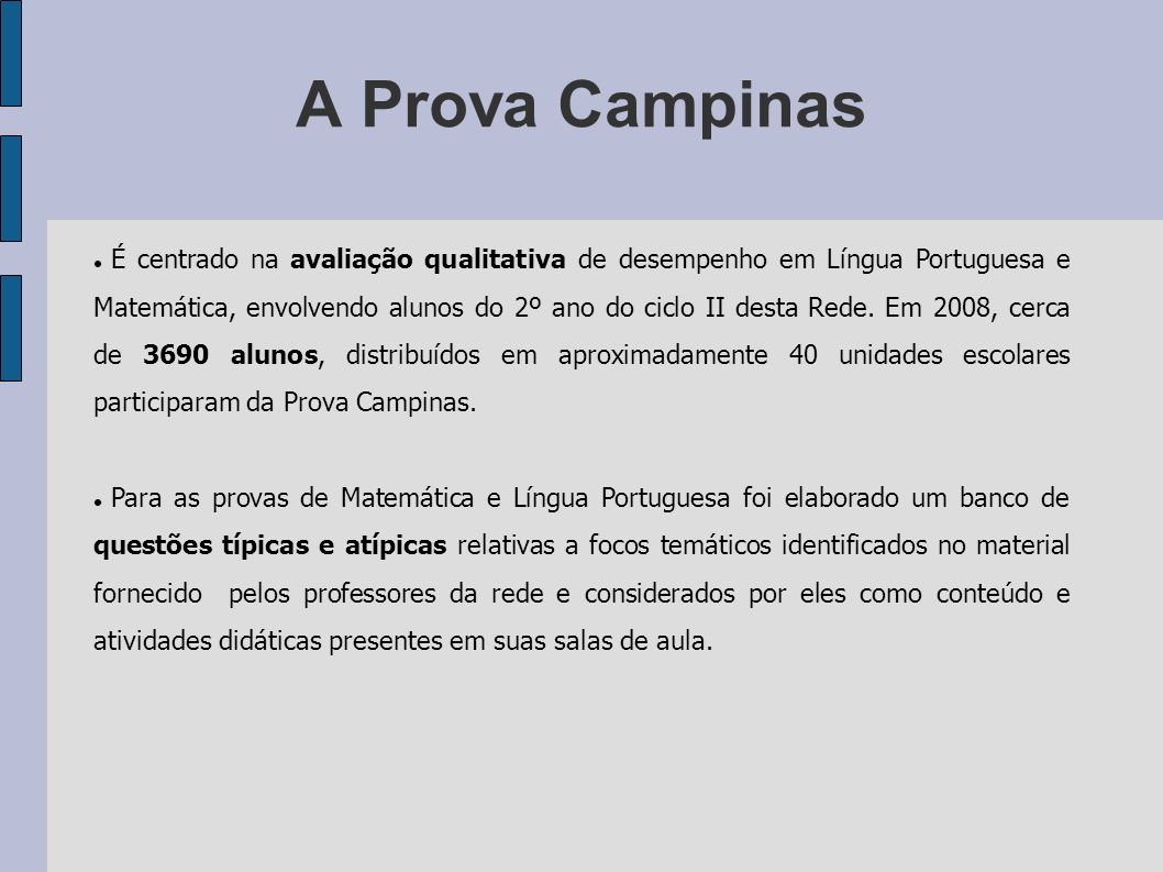 A Prova Campinas É centrado na avaliação qualitativa de desempenho em Língua Portuguesa e Matemática, envolvendo alunos do 2º ano do ciclo II desta Re