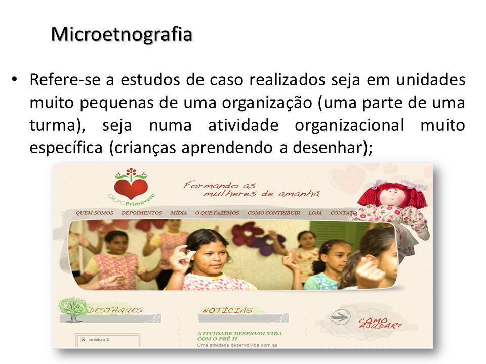 Microetnografia Refere-se a estudos de caso realizados seja em unidades muito pequenas de uma organização (uma parte de uma turma), seja numa atividad