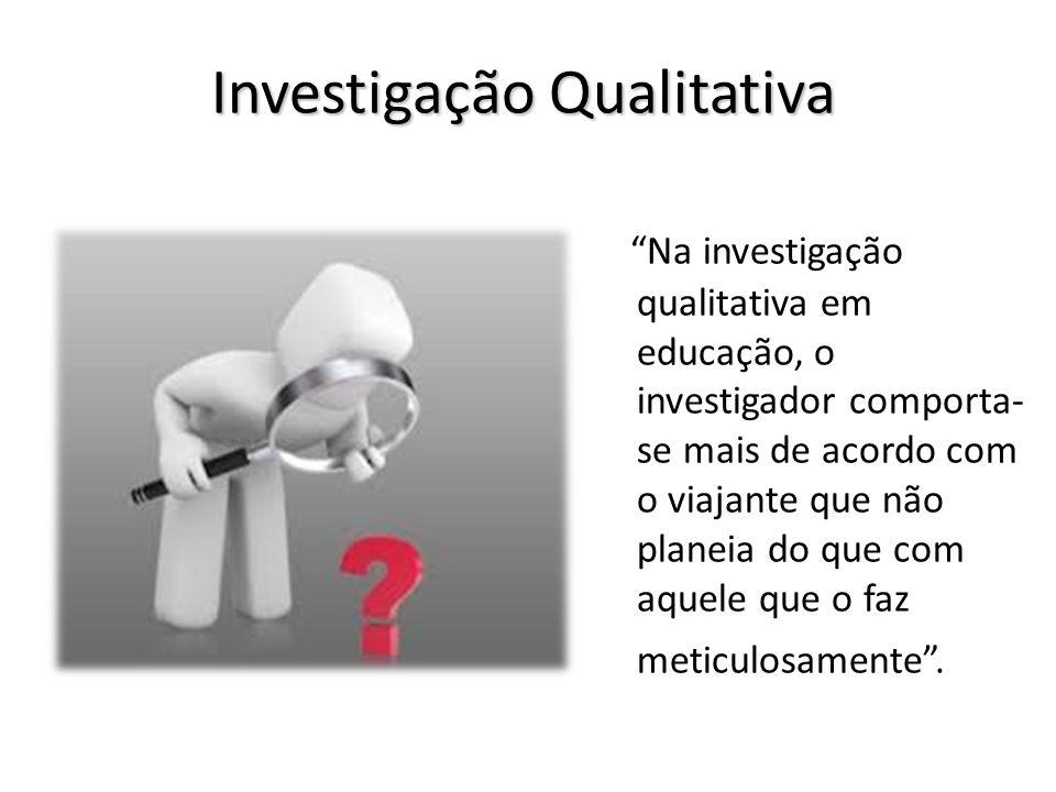 Investigação Qualitativa Na investigação qualitativa em educação, o investigador comporta- se mais de acordo com o viajante que não planeia do que com