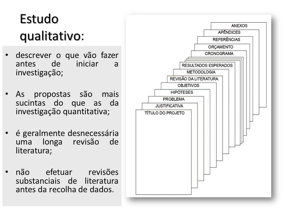 Estudo qualitativo Estudo qualitativo: descrever o que vão fazer antes de iniciar a investigação; As propostas são mais sucintas do que as da investig