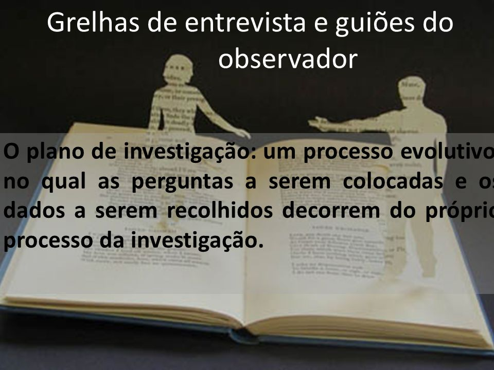 Grelhas de entrevista e guiões do observador O plano de investigação: um processo evolutivo, no qual as perguntas a serem colocadas e os dados a serem