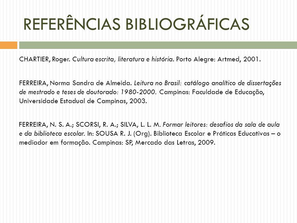 REFERÊNCIAS BIBLIOGRÁFICAS CHARTIER, Roger. Cultura escrita, literatura e história. Porto Alegre: Artmed, 2001. FERREIRA, Norma Sandra de Almeida. Lei