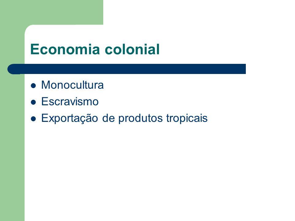 Economia colonial Monocultura Escravismo Exportação de produtos tropicais