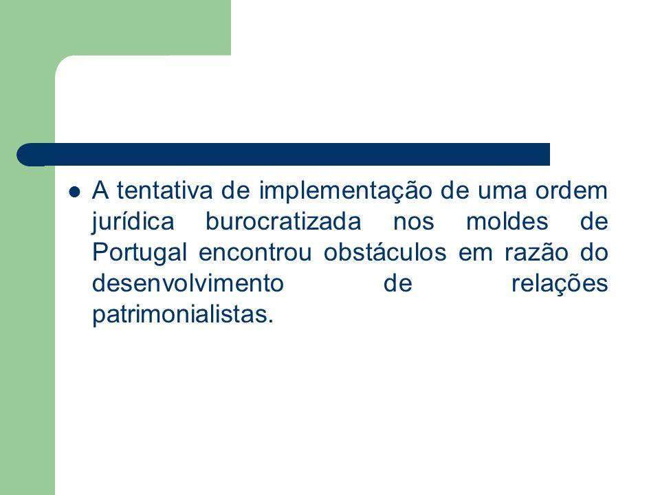A tentativa de implementação de uma ordem jurídica burocratizada nos moldes de Portugal encontrou obstáculos em razão do desenvolvimento de relações p