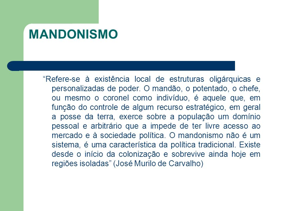 MANDONISMO Refere-se à existência local de estruturas oligárquicas e personalizadas de poder. O mandão, o potentado, o chefe, ou mesmo o coronel como
