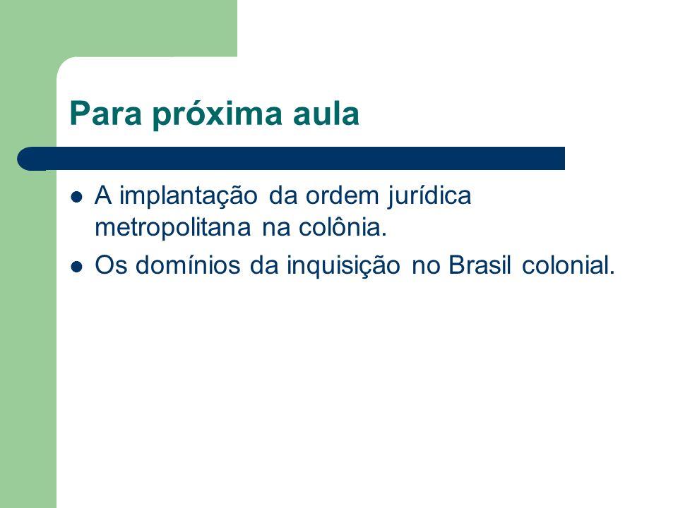 Para próxima aula A implantação da ordem jurídica metropolitana na colônia. Os domínios da inquisição no Brasil colonial.