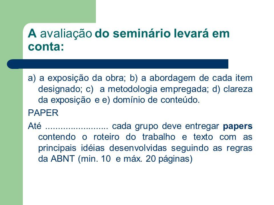 A avaliação do seminário levará em conta: a) a exposição da obra; b) a abordagem de cada item designado; c) a metodologia empregada; d) clareza da exposição e e) domínio de conteúdo.