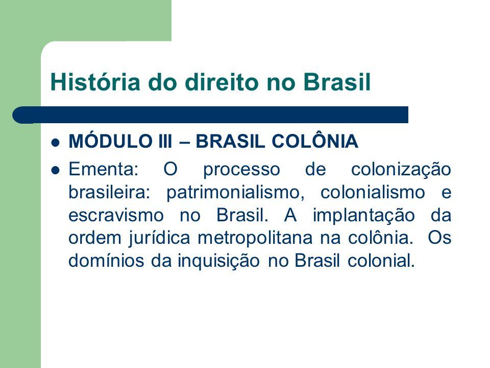 História do direito no Brasil MÓDULO III – BRASIL COLÔNIA Ementa: O processo de colonização brasileira: patrimonialismo, colonialismo e escravismo no