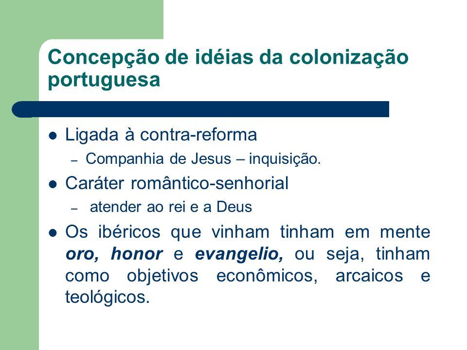 Concepção de idéias da colonização portuguesa Ligada à contra-reforma – Companhia de Jesus – inquisição. Caráter romântico-senhorial – atender ao rei