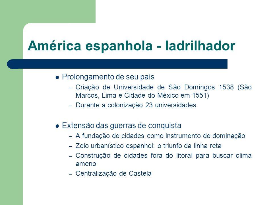 América espanhola - ladrilhador Prolongamento de seu país – Criação de Universidade de São Domingos 1538 (São Marcos, Lima e Cidade do México em 1551)