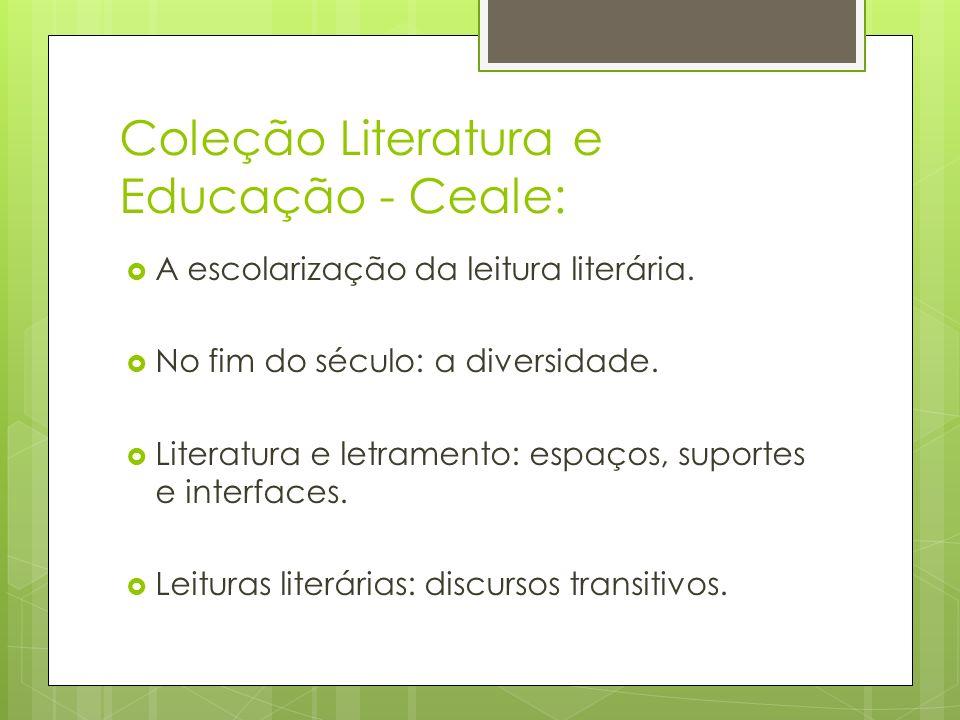 Coleção Literatura e Educação - Ceale: A escolarização da leitura literária. No fim do século: a diversidade. Literatura e letramento: espaços, suport