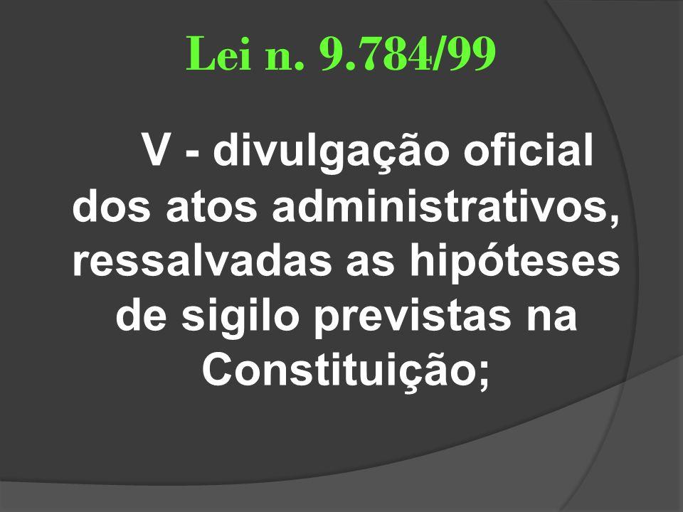 Lei n. 9.784/99 V - divulgação oficial dos atos administrativos, ressalvadas as hipóteses de sigilo previstas na Constituição;