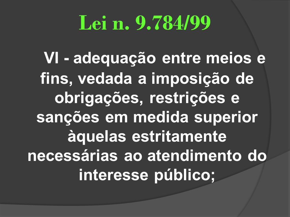 Lei n. 9.784/99 VI - adequação entre meios e fins, vedada a imposição de obrigações, restrições e sanções em medida superior àquelas estritamente nece