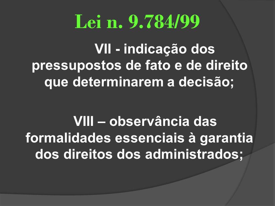 Lei n. 9.784/99 VII - indicação dos pressupostos de fato e de direito que determinarem a decisão; VIII – observância das formalidades essenciais à gar
