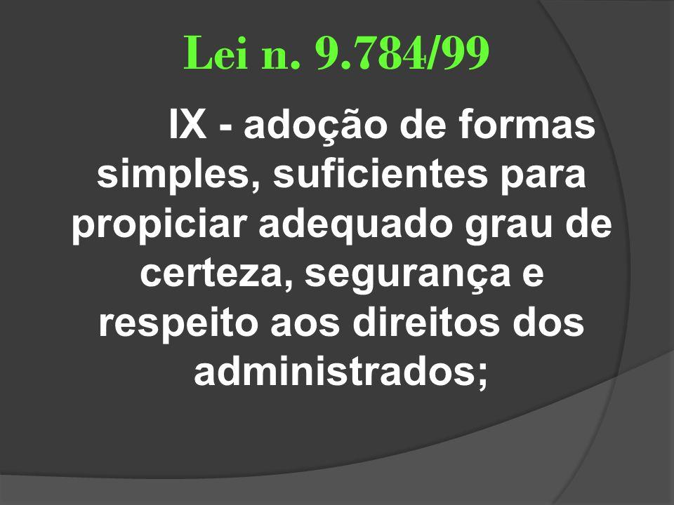 Lei n. 9.784/99 IX - adoção de formas simples, suficientes para propiciar adequado grau de certeza, segurança e respeito aos direitos dos administrado
