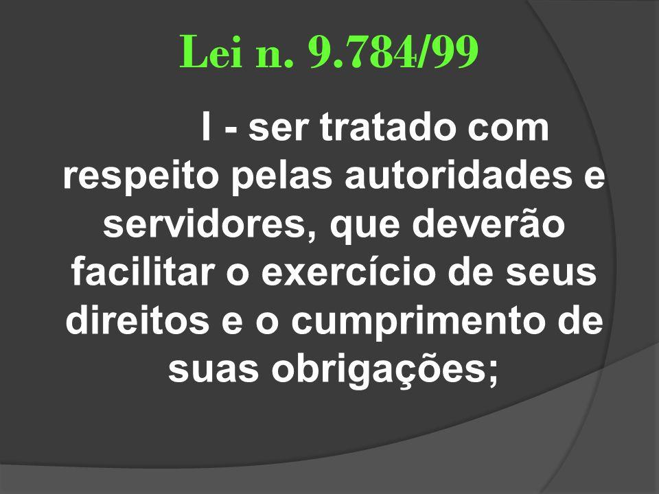 Lei n. 9.784/99 I - ser tratado com respeito pelas autoridades e servidores, que deverão facilitar o exercício de seus direitos e o cumprimento de sua