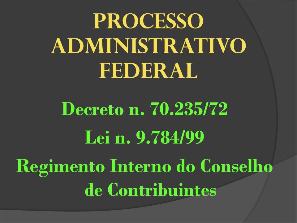 PROCESSO ADMINISTRATIVO FEDERAL Decreto n. 70.235/72 Lei n. 9.784/99 Regimento Interno do Conselho de Contribuintes