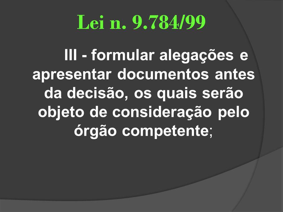 Lei n. 9.784/99 III - formular alegações e apresentar documentos antes da decisão, os quais serão objeto de consideração pelo órgão competente;