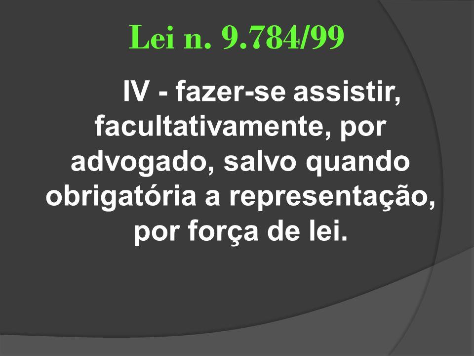 Lei n. 9.784/99 IV - fazer-se assistir, facultativamente, por advogado, salvo quando obrigatória a representação, por força de lei.