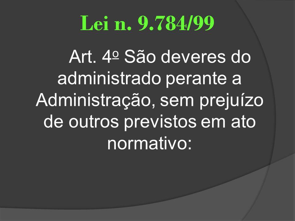 Lei n. 9.784/99 Art. 4 o São deveres do administrado perante a Administração, sem prejuízo de outros previstos em ato normativo: