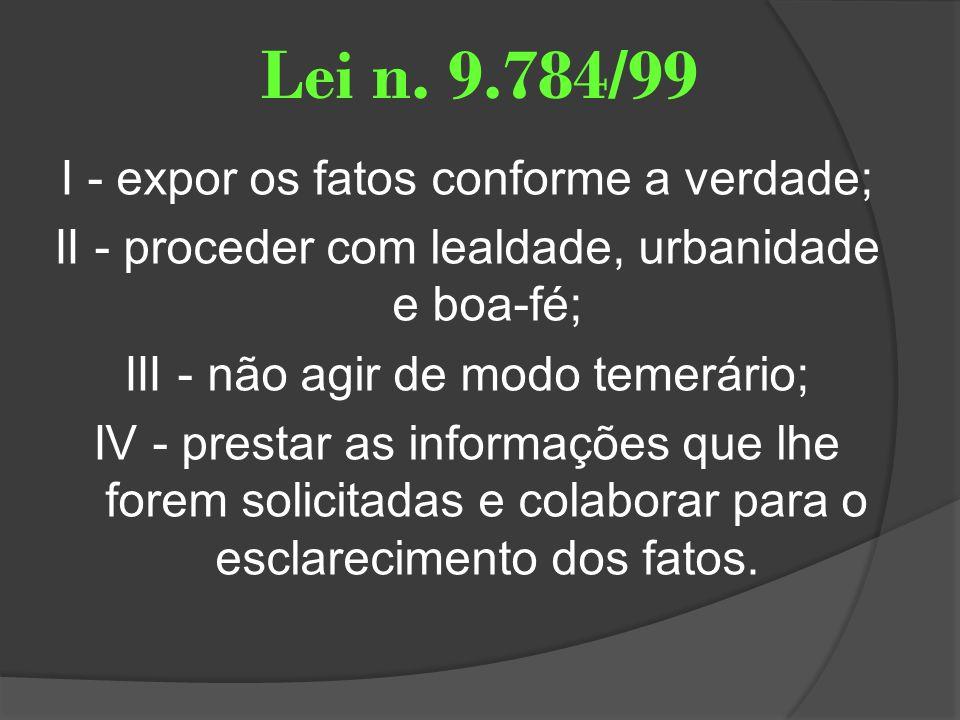 Lei n. 9.784/99 I - expor os fatos conforme a verdade; II - proceder com lealdade, urbanidade e boa-fé; III - não agir de modo temerário; IV - prestar