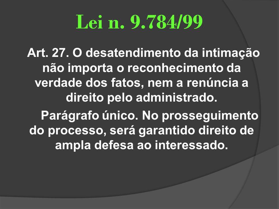 Lei n. 9.784/99 Art. 27. O desatendimento da intimação não importa o reconhecimento da verdade dos fatos, nem a renúncia a direito pelo administrado.