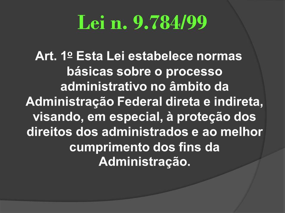 Lei n. 9.784/99 Art. 1 o Esta Lei estabelece normas básicas sobre o processo administrativo no âmbito da Administração Federal direta e indireta, visa