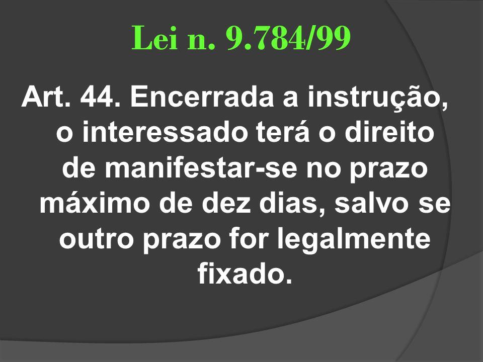 Lei n. 9.784/99 Art. 44. Encerrada a instrução, o interessado terá o direito de manifestar-se no prazo máximo de dez dias, salvo se outro prazo for le