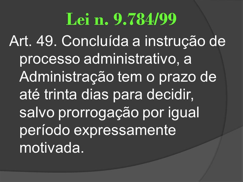 Lei n. 9.784/99 Art. 49. Concluída a instrução de processo administrativo, a Administração tem o prazo de até trinta dias para decidir, salvo prorroga
