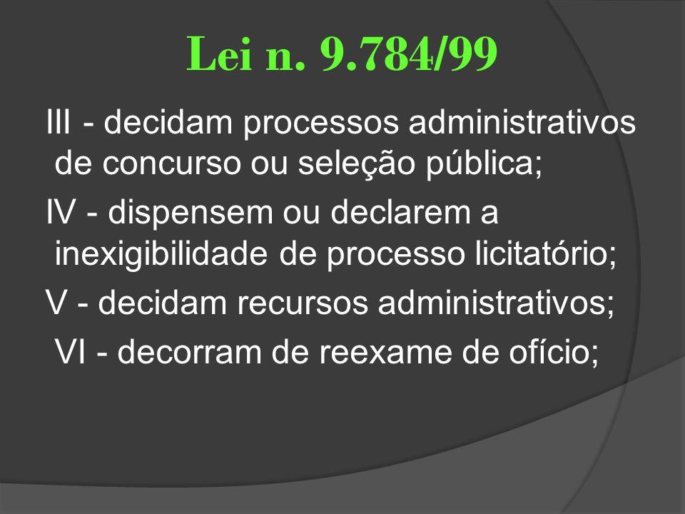 Lei n. 9.784/99 III - decidam processos administrativos de concurso ou seleção pública; IV - dispensem ou declarem a inexigibilidade de processo licit