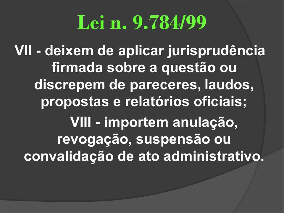 Lei n. 9.784/99 VII - deixem de aplicar jurisprudência firmada sobre a questão ou discrepem de pareceres, laudos, propostas e relatórios oficiais; VII