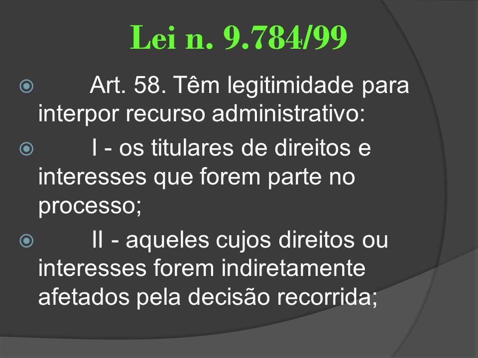 Lei n. 9.784/99 Art. 58. Têm legitimidade para interpor recurso administrativo: I - os titulares de direitos e interesses que forem parte no processo;