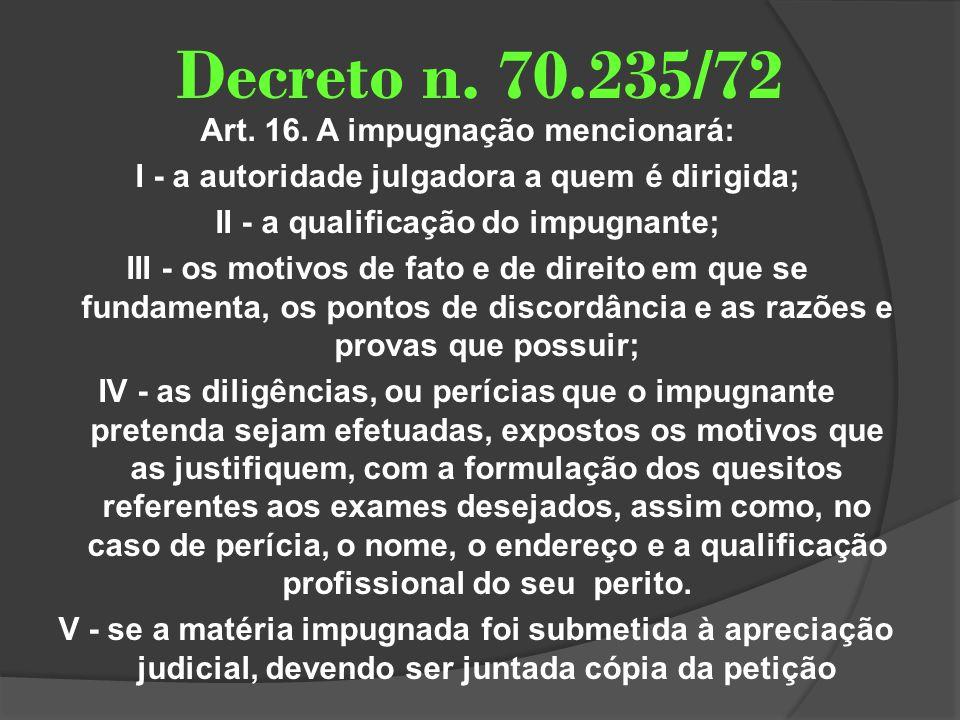 Decreto n. 70.235/72 Art. 16. A impugnação mencionará: I - a autoridade julgadora a quem é dirigida; II - a qualificação do impugnante; III - os motiv