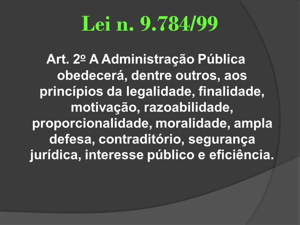 Lei n. 9.784/99 Art. 2 o A Administração Pública obedecerá, dentre outros, aos princípios da legalidade, finalidade, motivação, razoabilidade, proporc