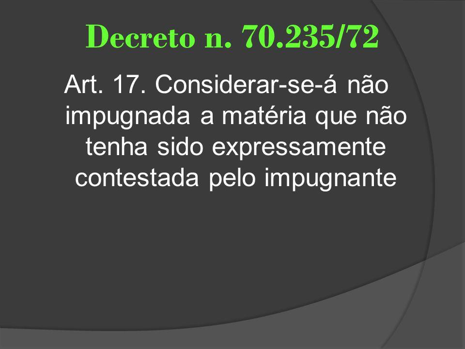 Decreto n. 70.235/72 Art. 17. Considerar-se-á não impugnada a matéria que não tenha sido expressamente contestada pelo impugnante