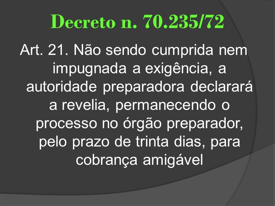 Decreto n. 70.235/72 Art. 21. Não sendo cumprida nem impugnada a exigência, a autoridade preparadora declarará a revelia, permanecendo o processo no ó