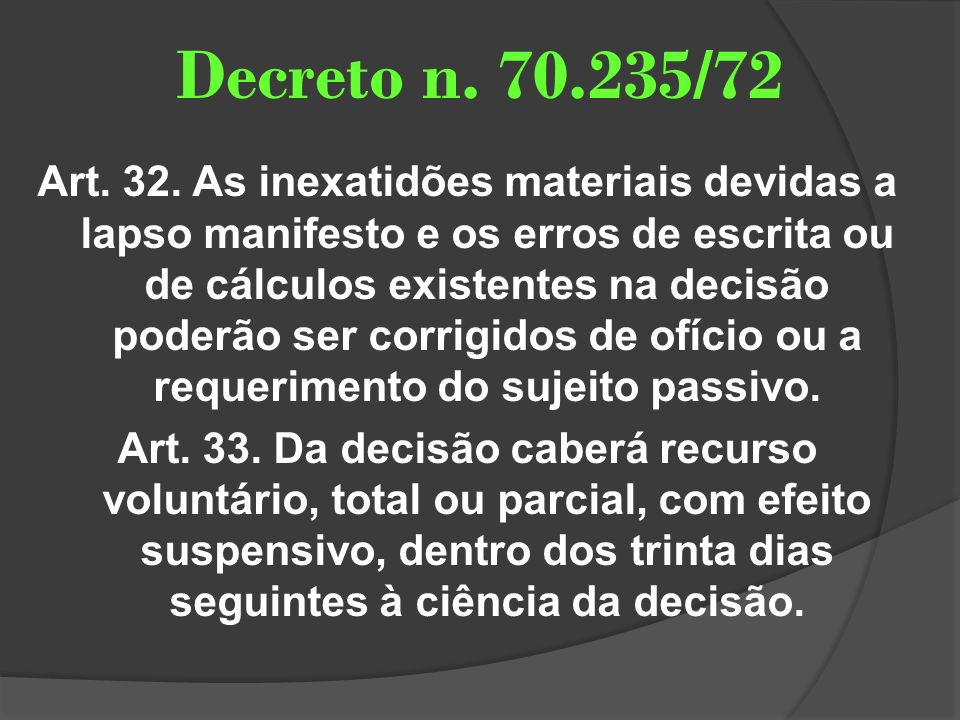 Decreto n. 70.235/72 Art. 32. As inexatidões materiais devidas a lapso manifesto e os erros de escrita ou de cálculos existentes na decisão poderão se