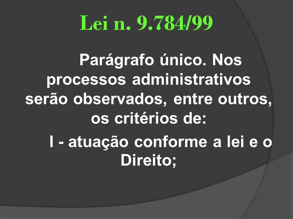 Lei n. 9.784/99 Parágrafo único. Nos processos administrativos serão observados, entre outros, os critérios de: I - atuação conforme a lei e o Direito