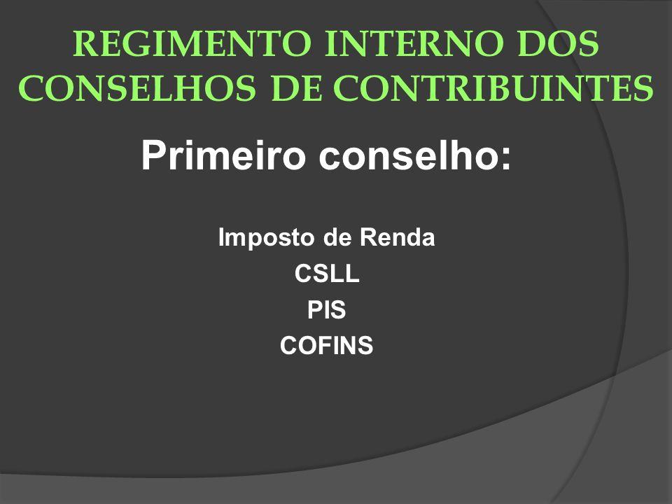 REGIMENTO INTERNO DOS CONSELHOS DE CONTRIBUINTES Primeiro conselho: Imposto de Renda CSLL PIS COFINS