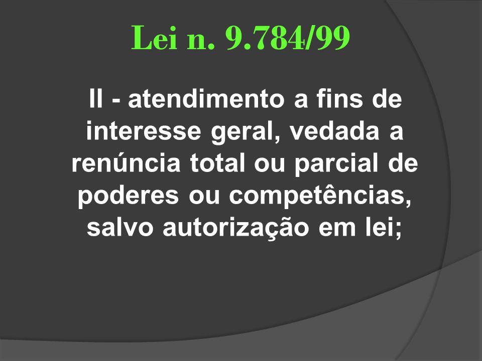 Lei n. 9.784/99 II - atendimento a fins de interesse geral, vedada a renúncia total ou parcial de poderes ou competências, salvo autorização em lei;