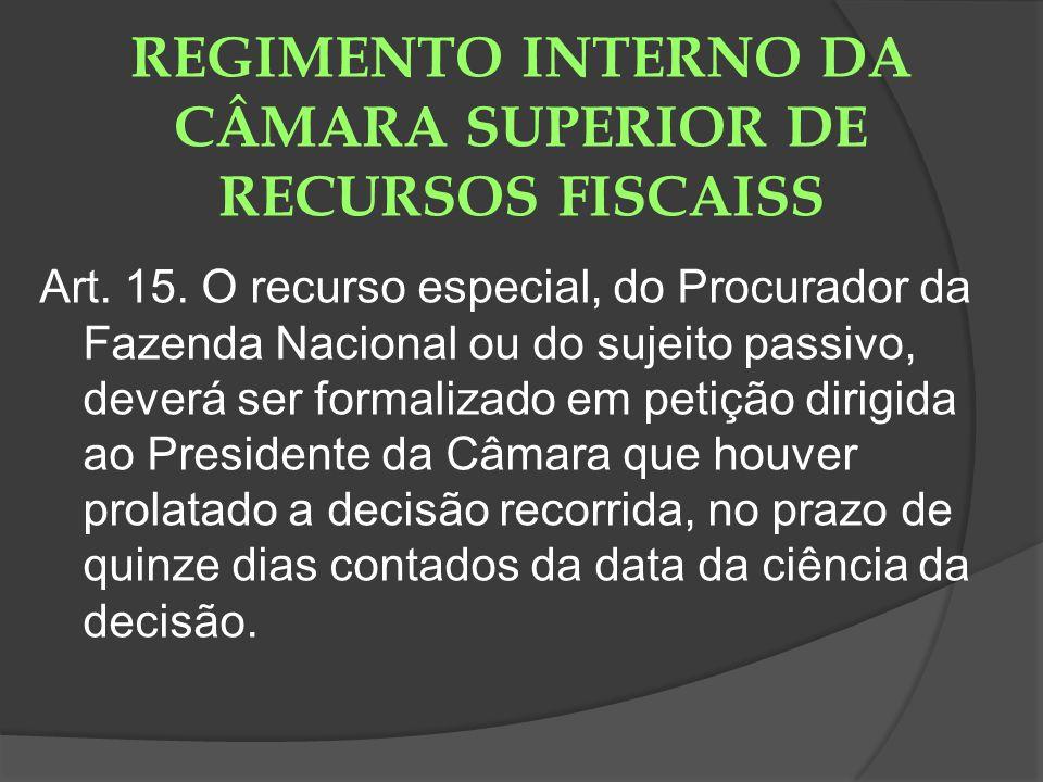REGIMENTO INTERNO DA CÂMARA SUPERIOR DE RECURSOS FISCAISS Art. 15. O recurso especial, do Procurador da Fazenda Nacional ou do sujeito passivo, deverá