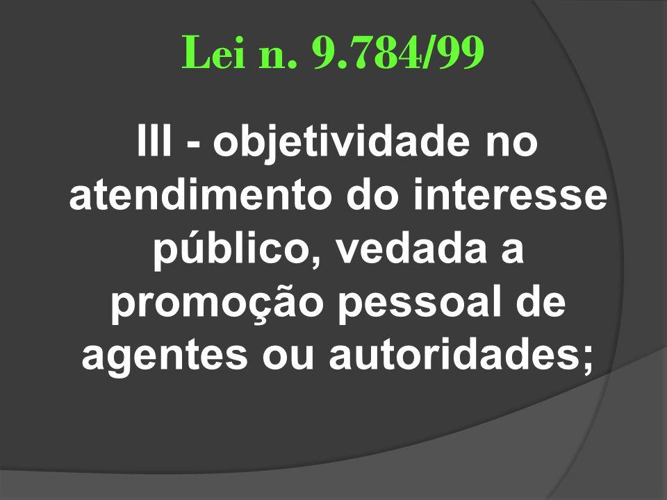 Lei n. 9.784/99 III - objetividade no atendimento do interesse público, vedada a promoção pessoal de agentes ou autoridades;