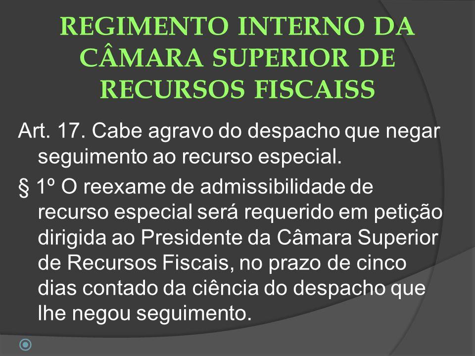REGIMENTO INTERNO DA CÂMARA SUPERIOR DE RECURSOS FISCAISS Art. 17. Cabe agravo do despacho que negar seguimento ao recurso especial. § 1º O reexame de