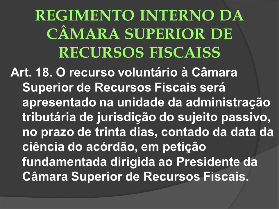REGIMENTO INTERNO DA CÂMARA SUPERIOR DE RECURSOS FISCAISS Art. 18. O recurso voluntário à Câmara Superior de Recursos Fiscais será apresentado na unid