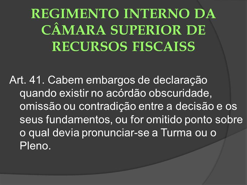 REGIMENTO INTERNO DA CÂMARA SUPERIOR DE RECURSOS FISCAISS Art. 41. Cabem embargos de declaração quando existir no acórdão obscuridade, omissão ou cont