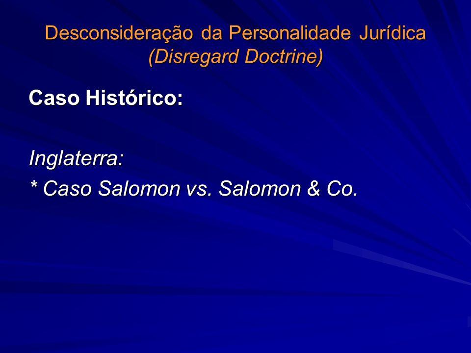 Desconsideração da Personalidade Jurídica (Disregard Doctrine) Caso Histórico: Inglaterra: * Caso Salomon vs. Salomon & Co.